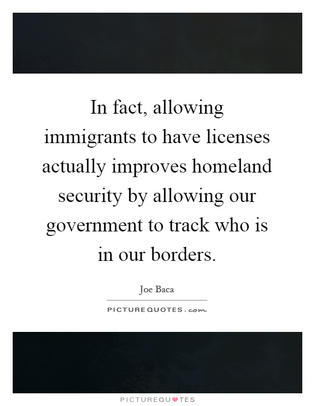 In fact, allowing immigrants to have licenses actually improves homeland security by allowing our government to track who is in our borders Picture Quote #1