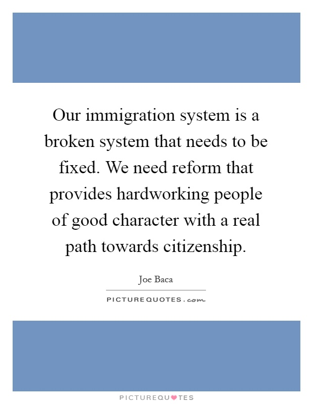 Our immigration system is a broken system that needs to be fixed. We need reform that provides hardworking people of good character with a real path towards citizenship Picture Quote #1