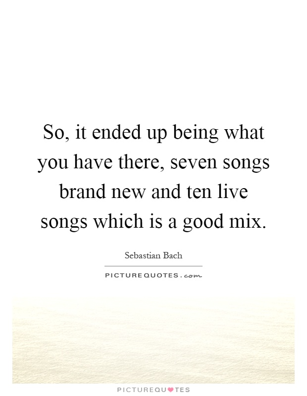 So, it ended up being what you have there, seven songs brand new and ten live songs which is a good mix Picture Quote #1