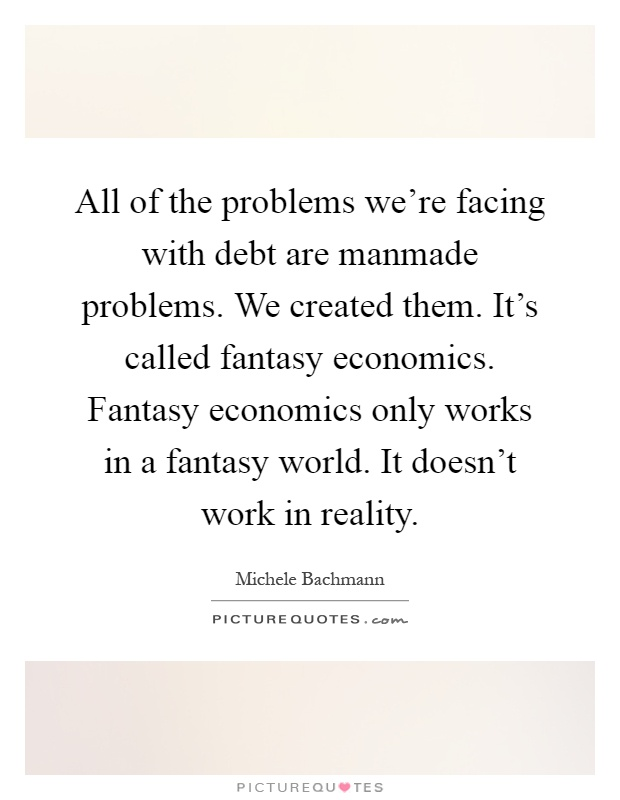 All of the problems we're facing with debt are manmade problems. We created them. It's called fantasy economics. Fantasy economics only works in a fantasy world. It doesn't work in reality Picture Quote #1