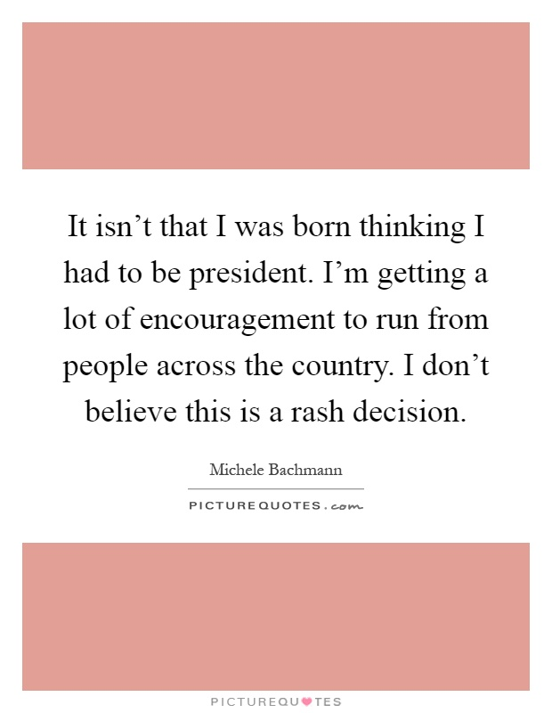 It isn't that I was born thinking I had to be president. I'm getting a lot of encouragement to run from people across the country. I don't believe this is a rash decision Picture Quote #1