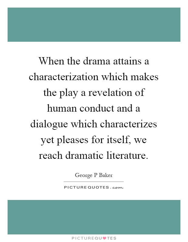 When the drama attains a characterization which makes the play a revelation of human conduct and a dialogue which characterizes yet pleases for itself, we reach dramatic literature Picture Quote #1