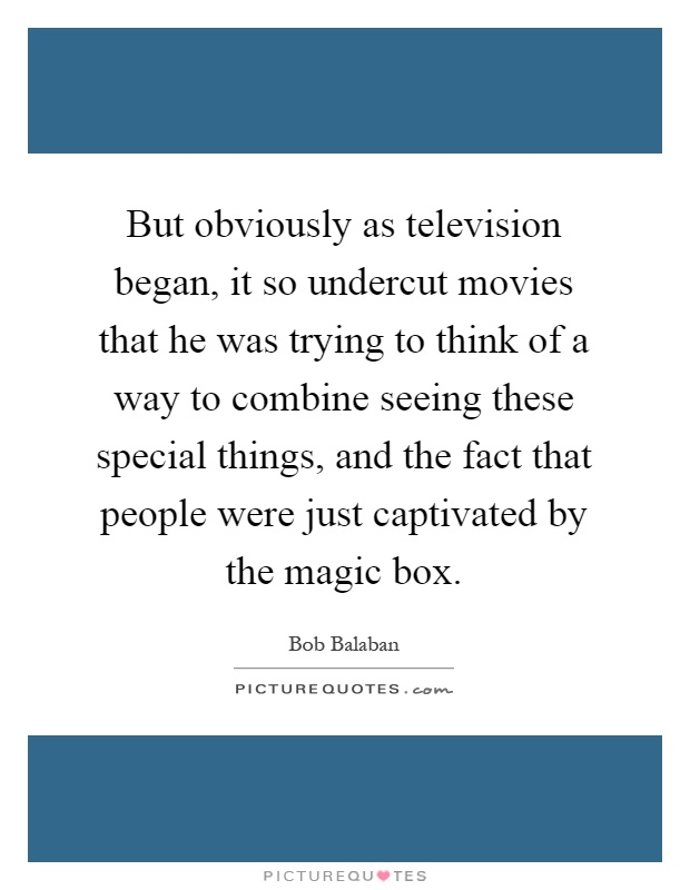 But obviously as television began, it so undercut movies that he was trying to think of a way to combine seeing these special things, and the fact that people were just captivated by the magic box Picture Quote #1