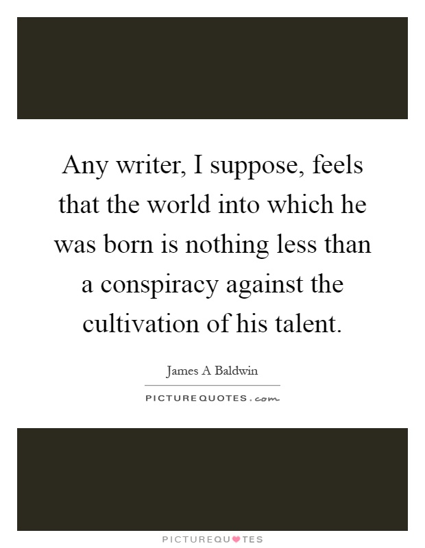 Any writer, I suppose, feels that the world into which he was born is nothing less than a conspiracy against the cultivation of his talent Picture Quote #1