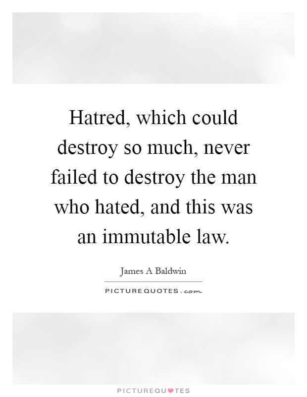 Hatred, which could destroy so much, never failed to destroy the man who hated, and this was an immutable law Picture Quote #1