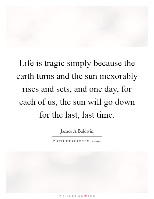 Life is tragic simply because the earth turns and the sun inexorably rises and sets, and one day, for each of us, the sun will go down for the last, last time Picture Quote #1