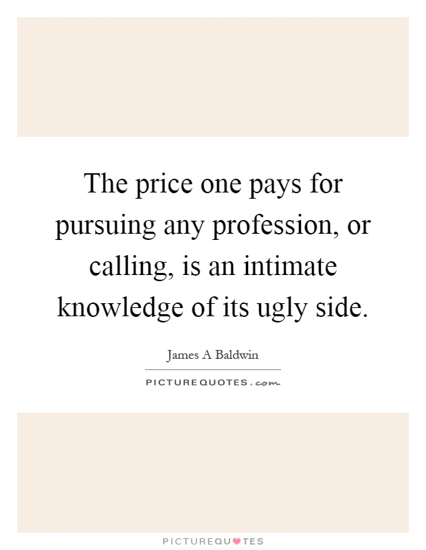 The price one pays for pursuing any profession, or calling, is an intimate knowledge of its ugly side Picture Quote #1