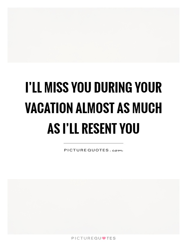 I\'ll miss you during your vacation almost as much as I\'ll ...