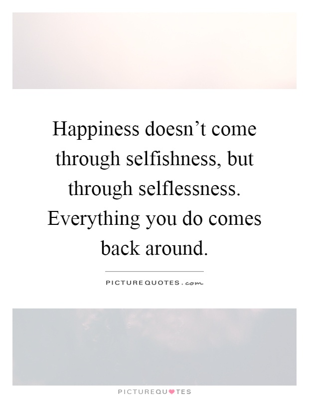 Happiness doesn't come through selfishness, but through selflessness. Everything you do comes back around Picture Quote #1