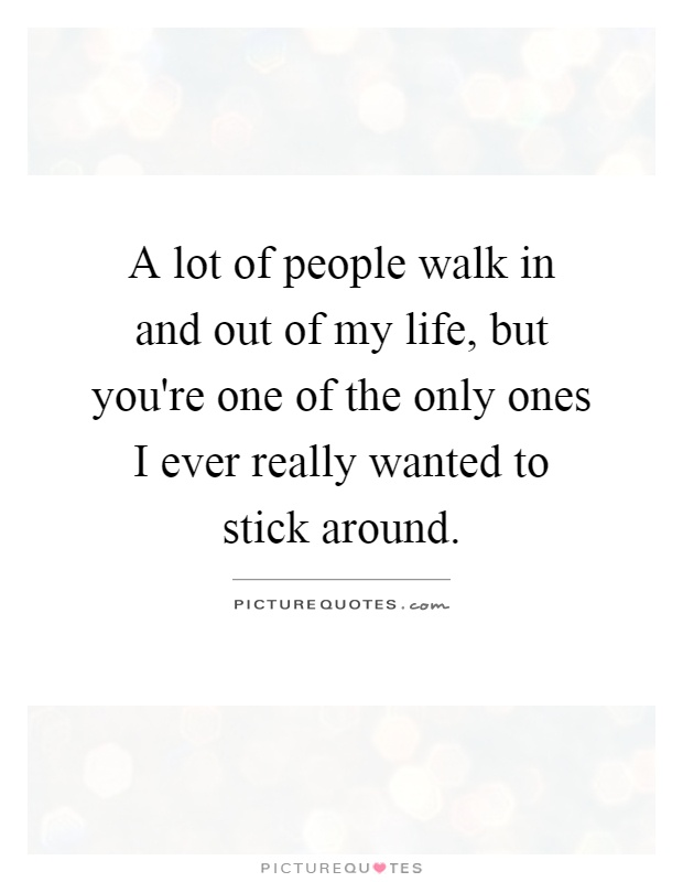 A lot of people walk in and out of my life, but you're one of the only ones I ever really wanted to stick around Picture Quote #1