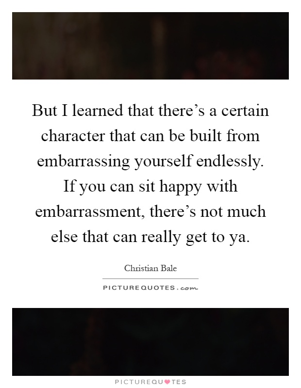 But I learned that there's a certain character that can be built from embarrassing yourself endlessly. If you can sit happy with embarrassment, there's not much else that can really get to ya Picture Quote #1