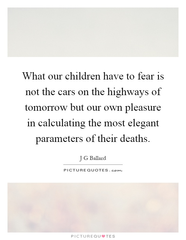 What our children have to fear is not the cars on the highways of tomorrow but our own pleasure in calculating the most elegant parameters of their deaths Picture Quote #1