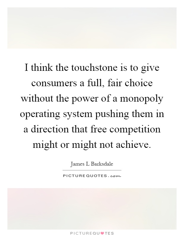 I think the touchstone is to give consumers a full, fair choice without the power of a monopoly operating system pushing them in a direction that free competition might or might not achieve Picture Quote #1
