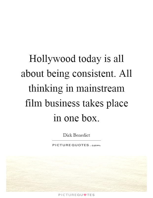 Hollywood today is all about being consistent. All thinking in mainstream film business takes place in one box Picture Quote #1