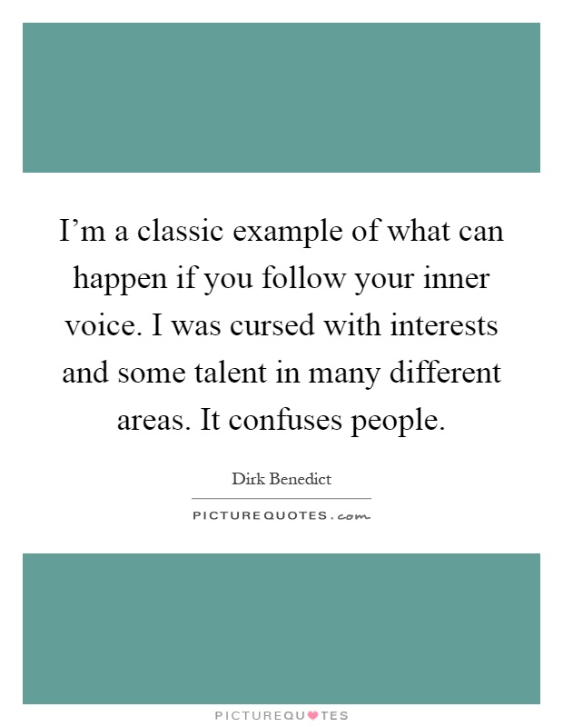 I'm a classic example of what can happen if you follow your inner voice. I was cursed with interests and some talent in many different areas. It confuses people Picture Quote #1
