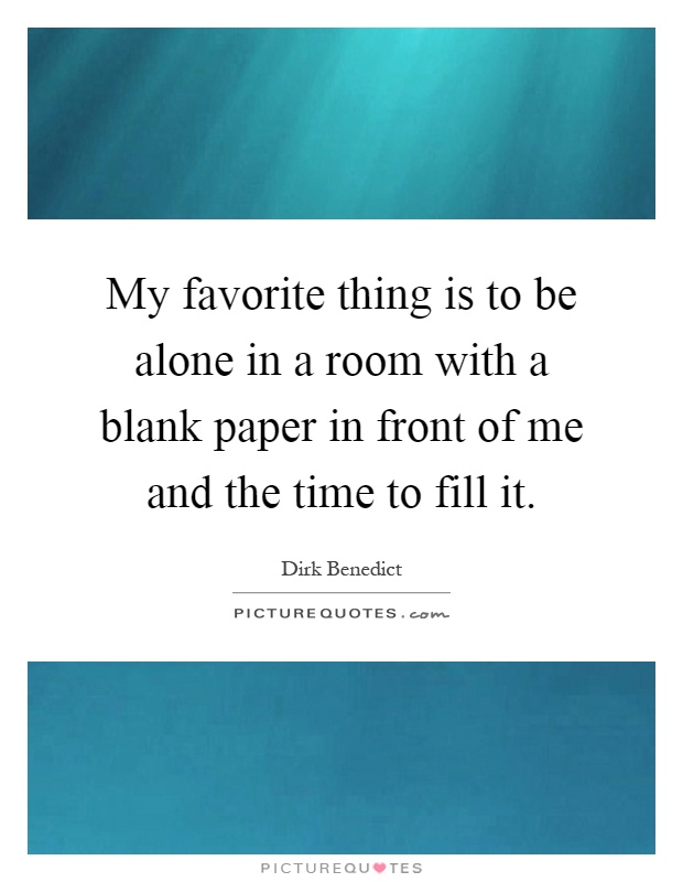 My favorite thing is to be alone in a room with a blank paper in front of me and the time to fill it Picture Quote #1