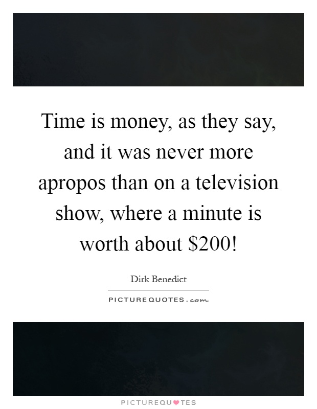 Time is money, as they say, and it was never more apropos than on a television show, where a minute is worth about $200! Picture Quote #1