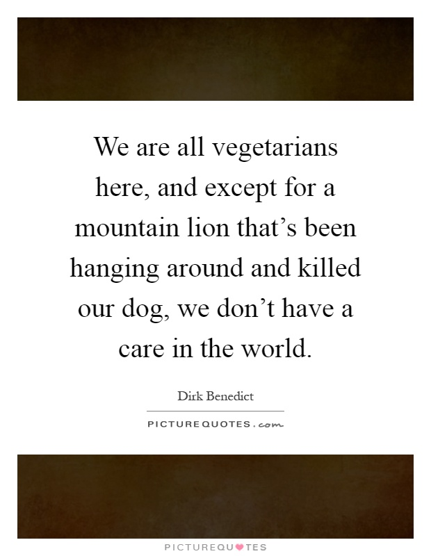 We are all vegetarians here, and except for a mountain lion that's been hanging around and killed our dog, we don't have a care in the world Picture Quote #1