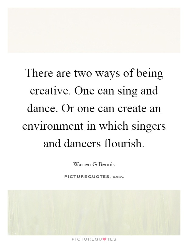 There are two ways of being creative. One can sing and dance. Or one can create an environment in which singers and dancers flourish Picture Quote #1