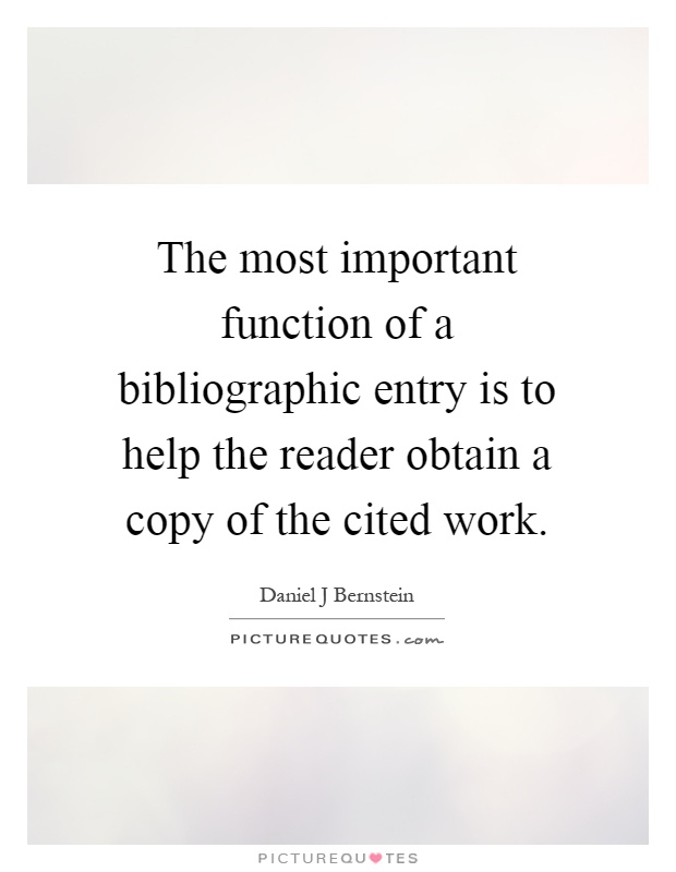 The most important function of a bibliographic entry is to help the reader obtain a copy of the cited work Picture Quote #1