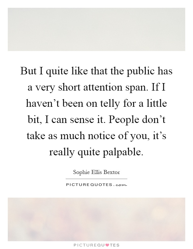 But I quite like that the public has a very short attention span. If I haven't been on telly for a little bit, I can sense it. People don't take as much notice of you, it's really quite palpable Picture Quote #1