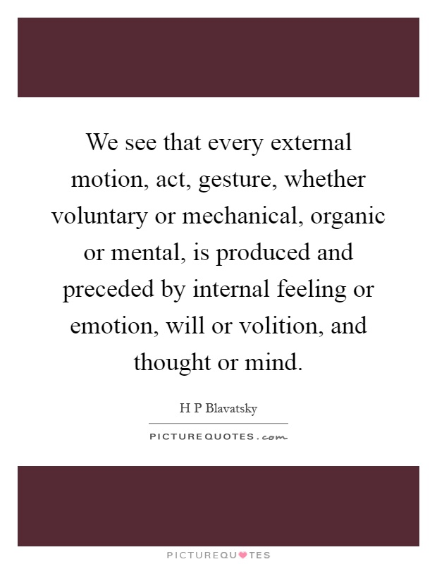 We see that every external motion, act, gesture, whether voluntary or mechanical, organic or mental, is produced and preceded by internal feeling or emotion, will or volition, and thought or mind Picture Quote #1
