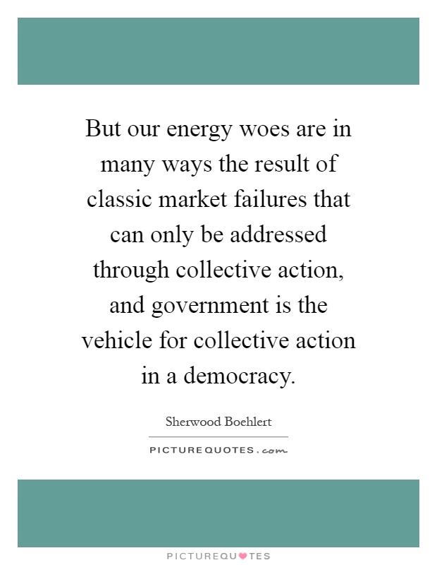 But our energy woes are in many ways the result of classic market failures that can only be addressed through collective action, and government is the vehicle for collective action in a democracy Picture Quote #1