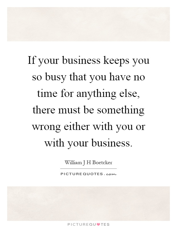 If your business keeps you so busy that you have no time for anything else, there must be something wrong either with you or with your business Picture Quote #1