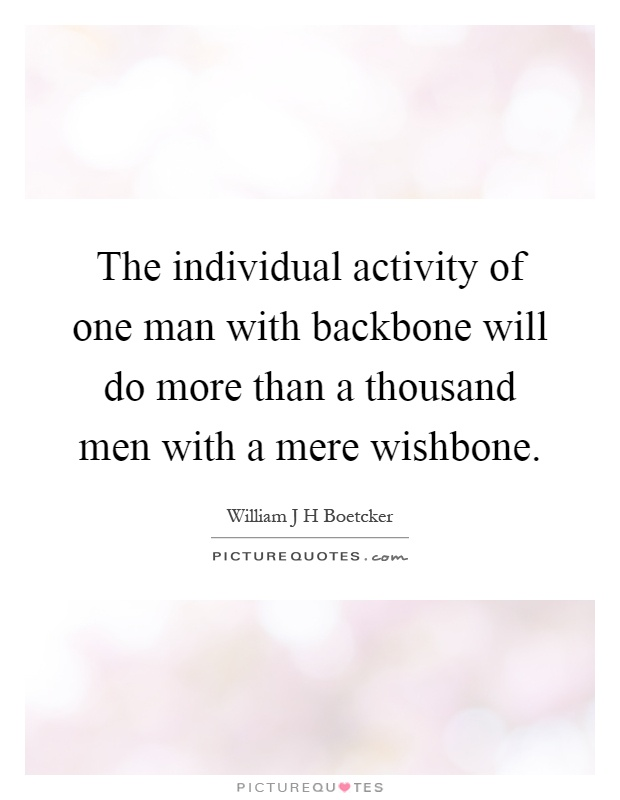 The individual activity of one man with backbone will do more than a thousand men with a mere wishbone Picture Quote #1