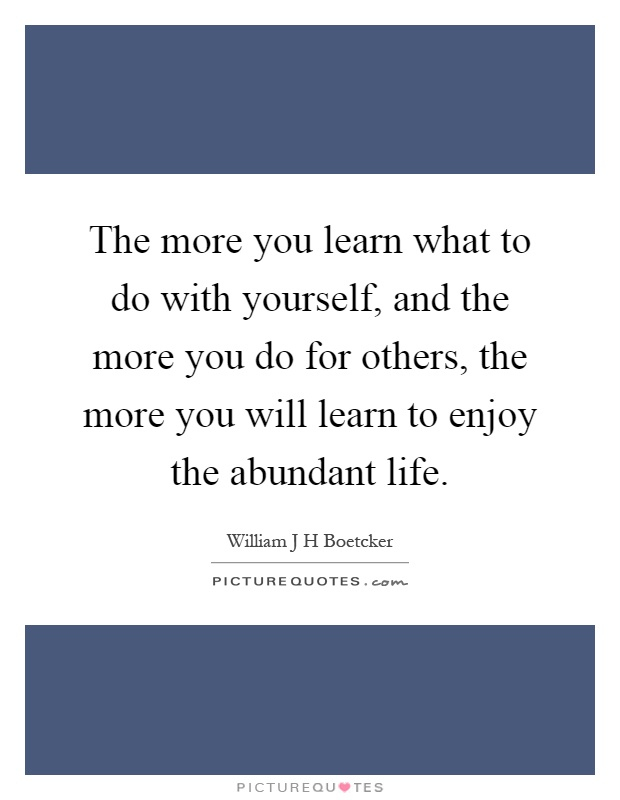 The more you learn what to do with yourself, and the more you do for others, the more you will learn to enjoy the abundant life Picture Quote #1