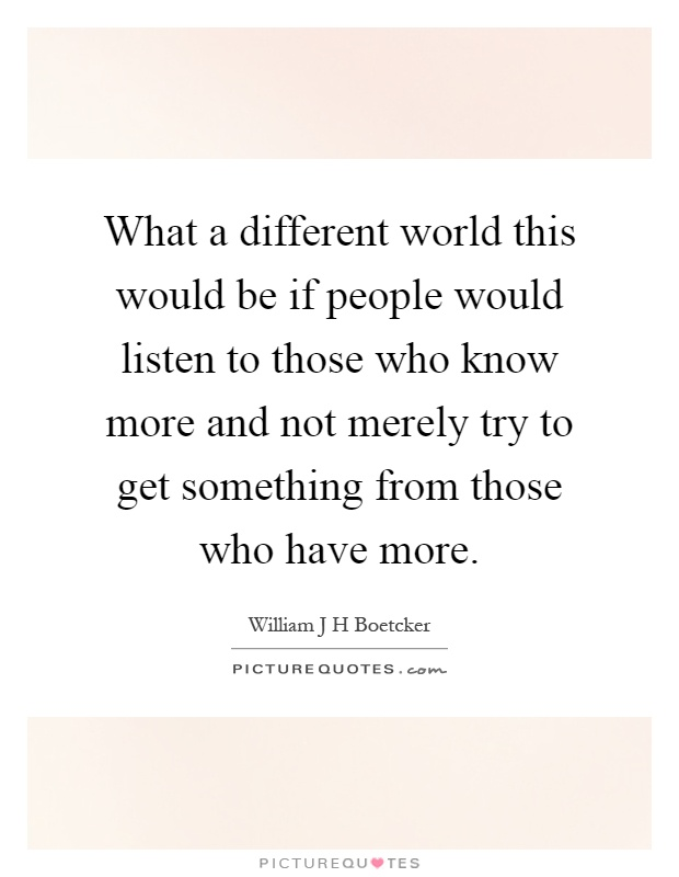 What a different world this would be if people would listen to those who know more and not merely try to get something from those who have more Picture Quote #1