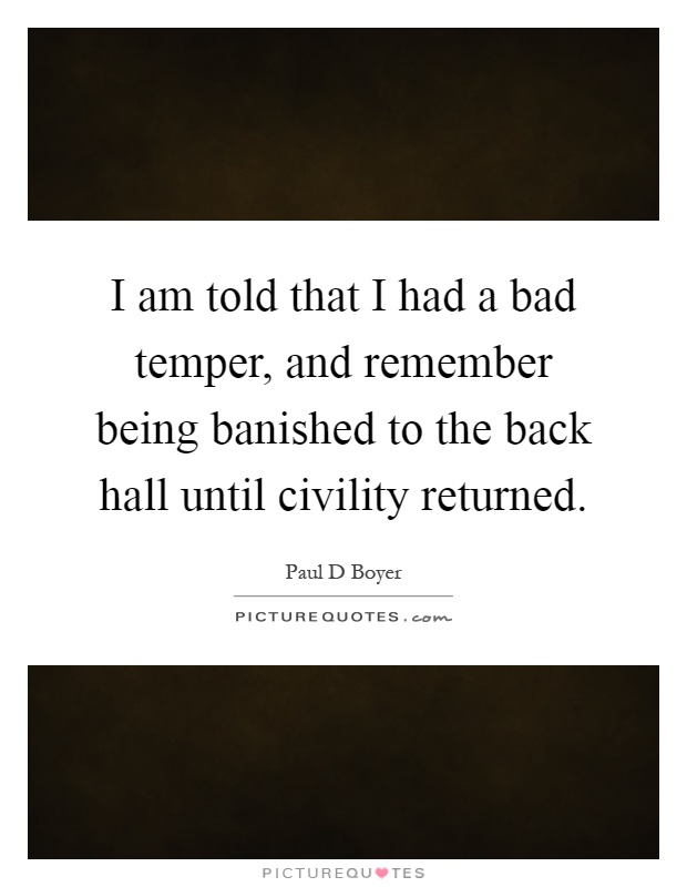 I am told that I had a bad temper, and remember being banished to the back hall until civility returned Picture Quote #1