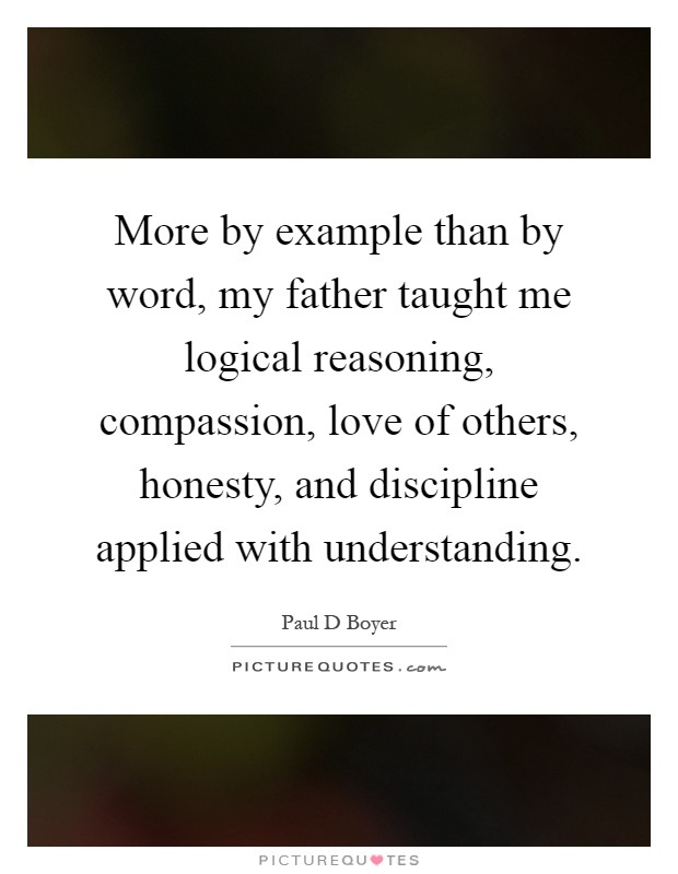 More by example than by word, my father taught me logical reasoning, compassion, love of others, honesty, and discipline applied with understanding Picture Quote #1