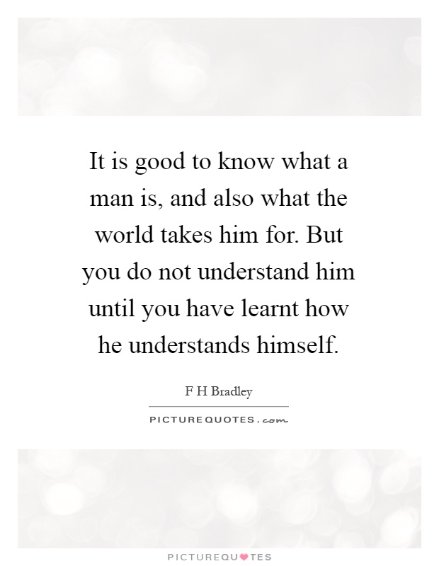 It is good to know what a man is, and also what the world takes him for. But you do not understand him until you have learnt how he understands himself Picture Quote #1