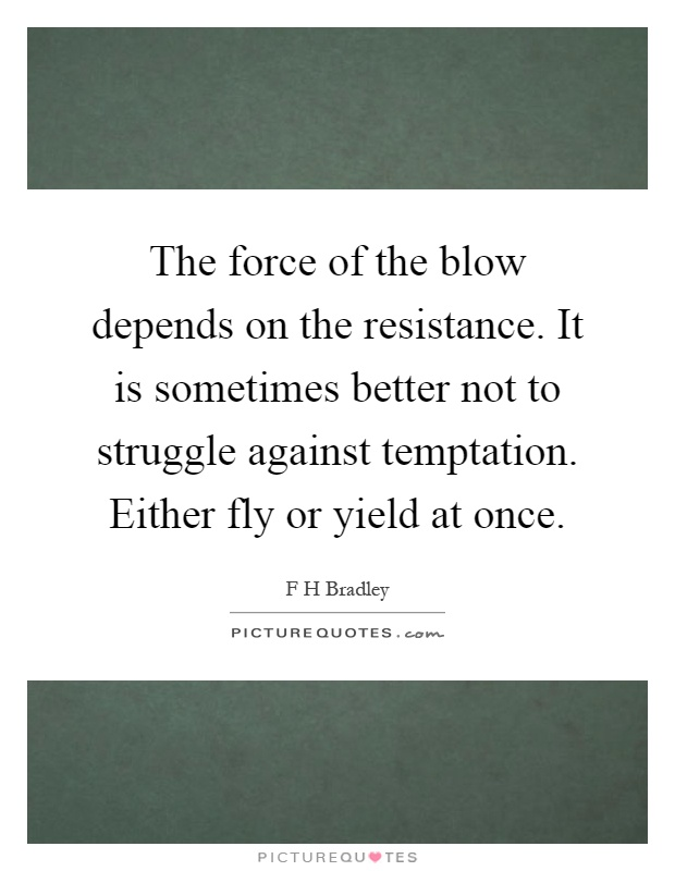 The force of the blow depends on the resistance. It is sometimes better not to struggle against temptation. Either fly or yield at once Picture Quote #1