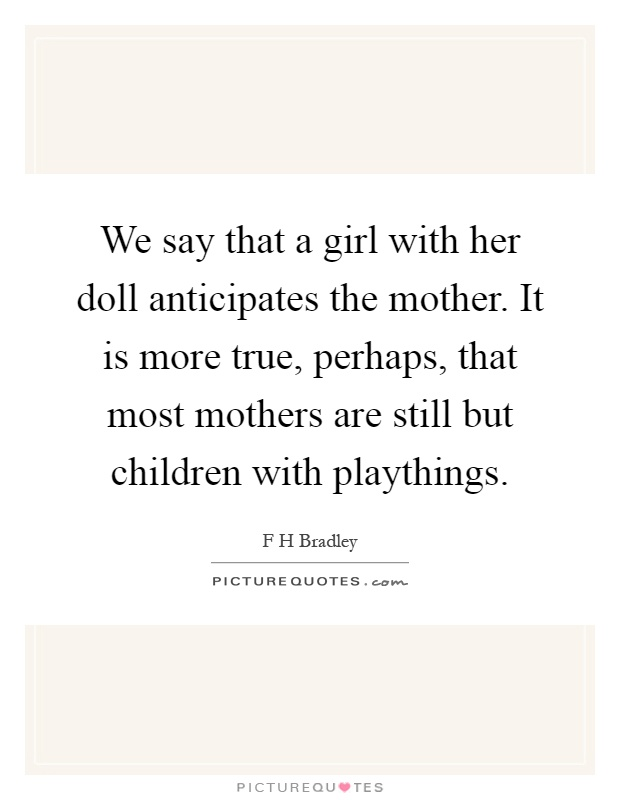 We say that a girl with her doll anticipates the mother. It is more true, perhaps, that most mothers are still but children with playthings Picture Quote #1