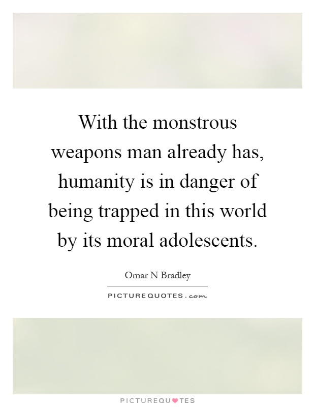 With the monstrous weapons man already has, humanity is in danger of being trapped in this world by its moral adolescents Picture Quote #1