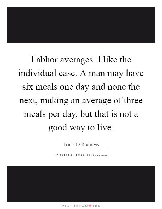 I abhor averages. I like the individual case. A man may have six meals one day and none the next, making an average of three meals per day, but that is not a good way to live Picture Quote #1
