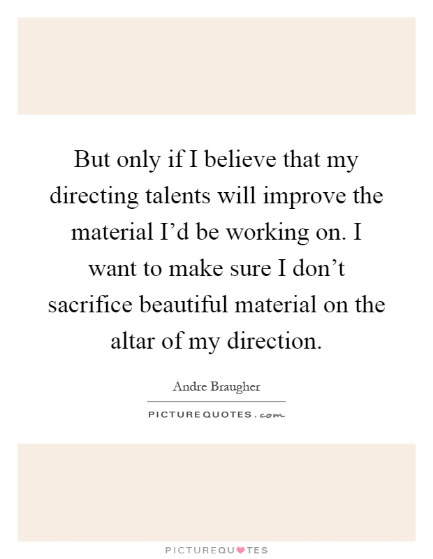But only if I believe that my directing talents will improve the material I'd be working on. I want to make sure I don't sacrifice beautiful material on the altar of my direction Picture Quote #1