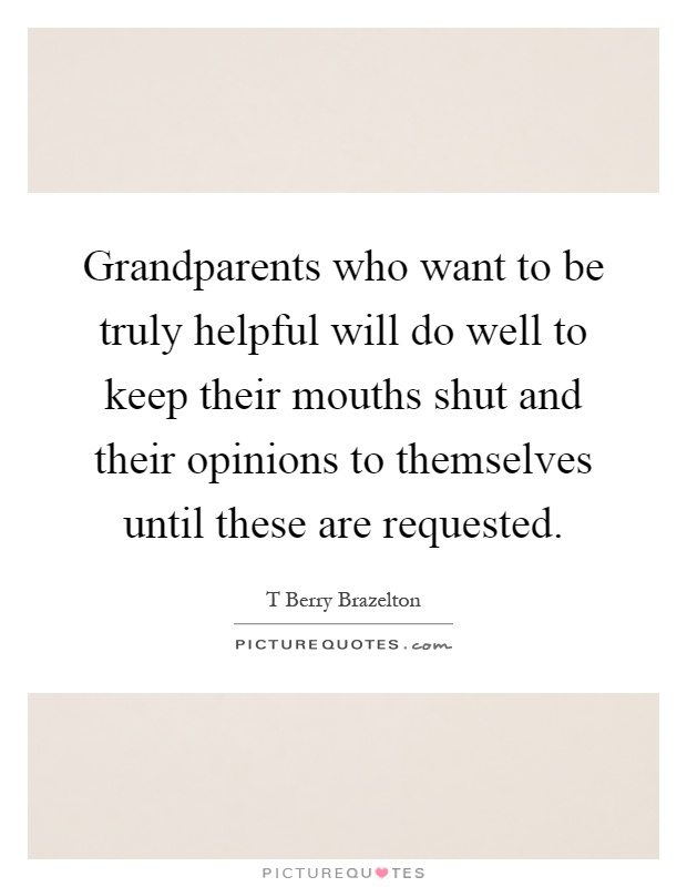 Grandparents who want to be truly helpful will do well to keep their mouths shut and their opinions to themselves until these are requested Picture Quote #1