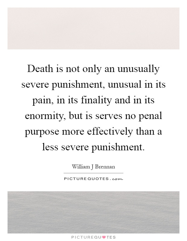 Death is not only an unusually severe punishment, unusual in its pain, in its finality and in its enormity, but is serves no penal purpose more effectively than a less severe punishment Picture Quote #1
