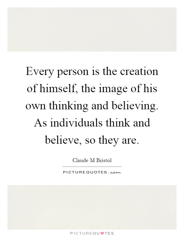 Every person is the creation of himself, the image of his own thinking and believing. As individuals think and believe, so they are Picture Quote #1