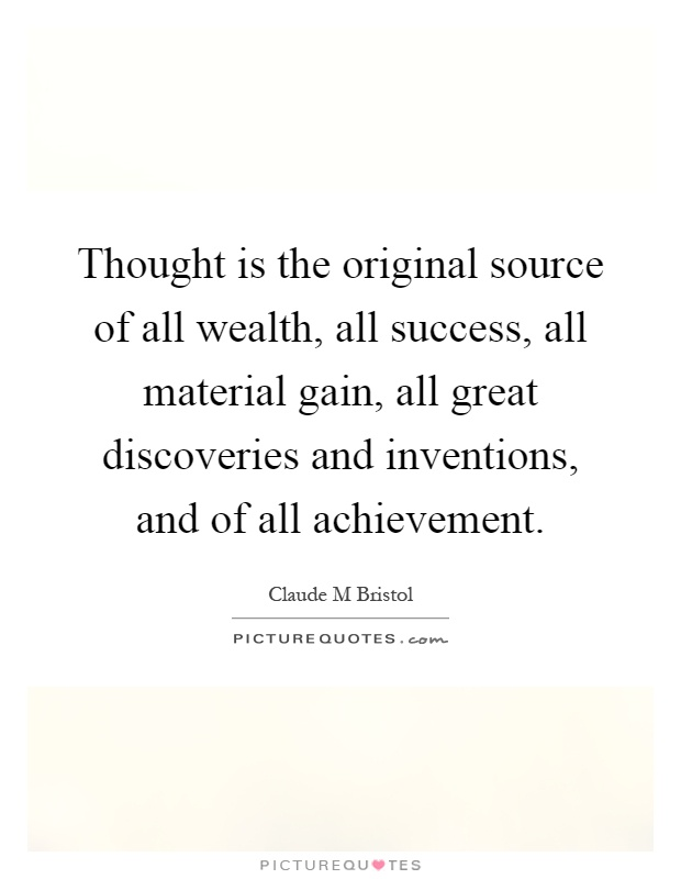 Thought is the original source of all wealth, all success, all material gain, all great discoveries and inventions, and of all achievement Picture Quote #1