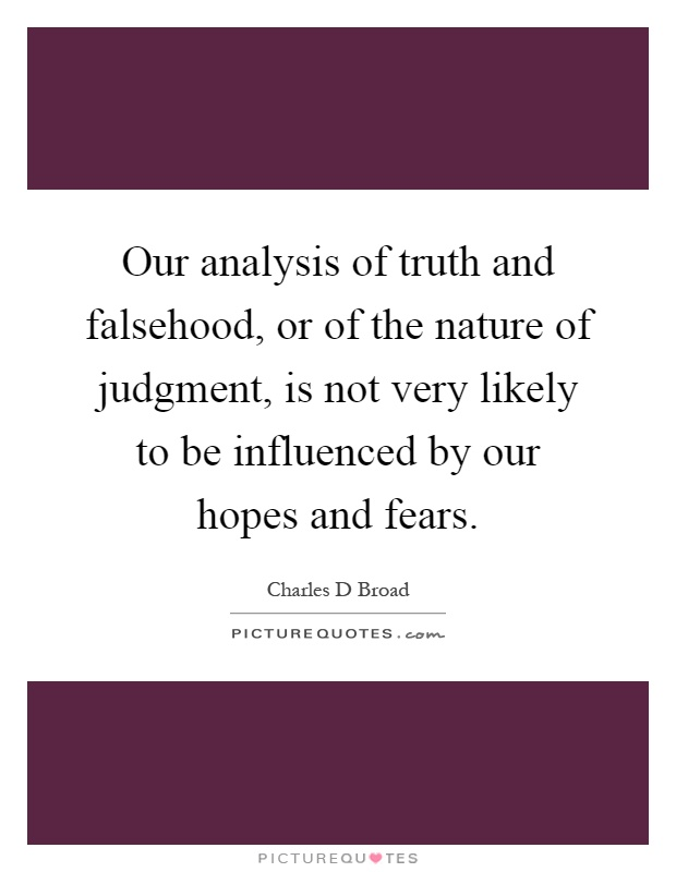 Our analysis of truth and falsehood, or of the nature of judgment, is not very likely to be influenced by our hopes and fears Picture Quote #1
