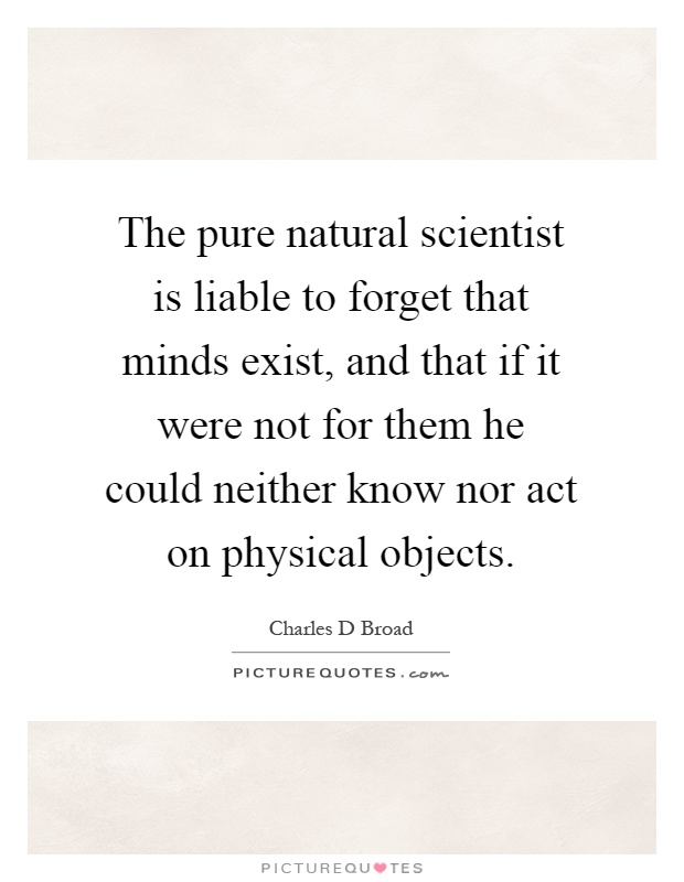 The pure natural scientist is liable to forget that minds exist, and that if it were not for them he could neither know nor act on physical objects Picture Quote #1