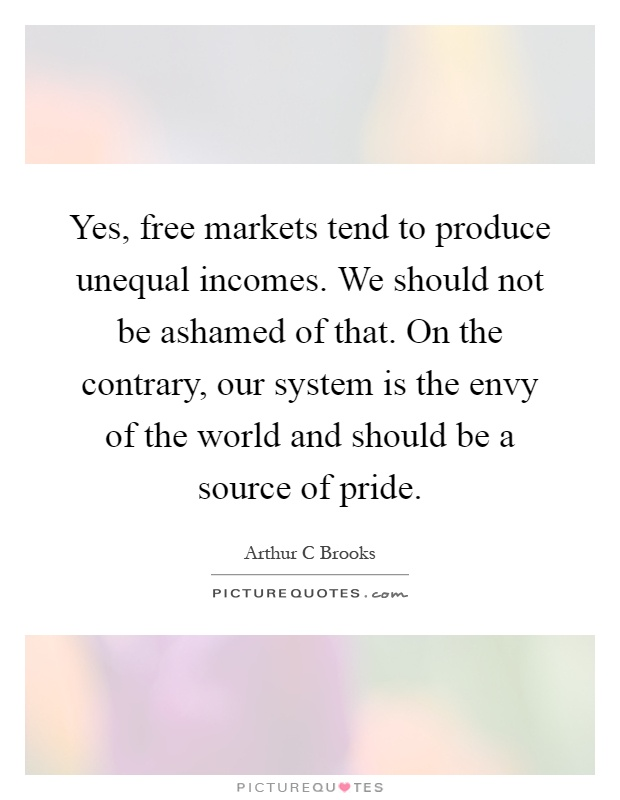 Yes, free markets tend to produce unequal incomes. We should not be ashamed of that. On the contrary, our system is the envy of the world and should be a source of pride Picture Quote #1