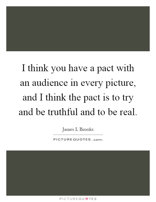 I think you have a pact with an audience in every picture, and I think the pact is to try and be truthful and to be real Picture Quote #1