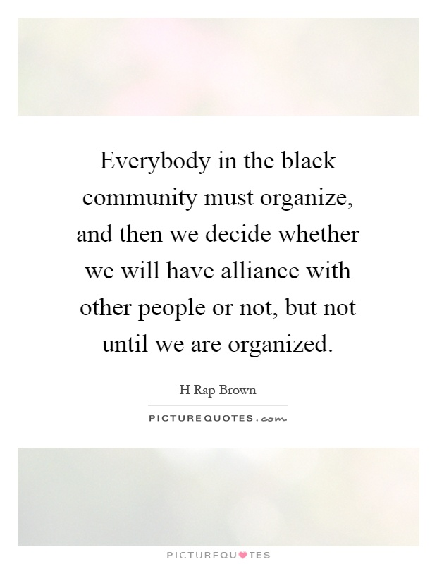 Everybody in the black community must organize, and then we decide whether we will have alliance with other people or not, but not until we are organized Picture Quote #1