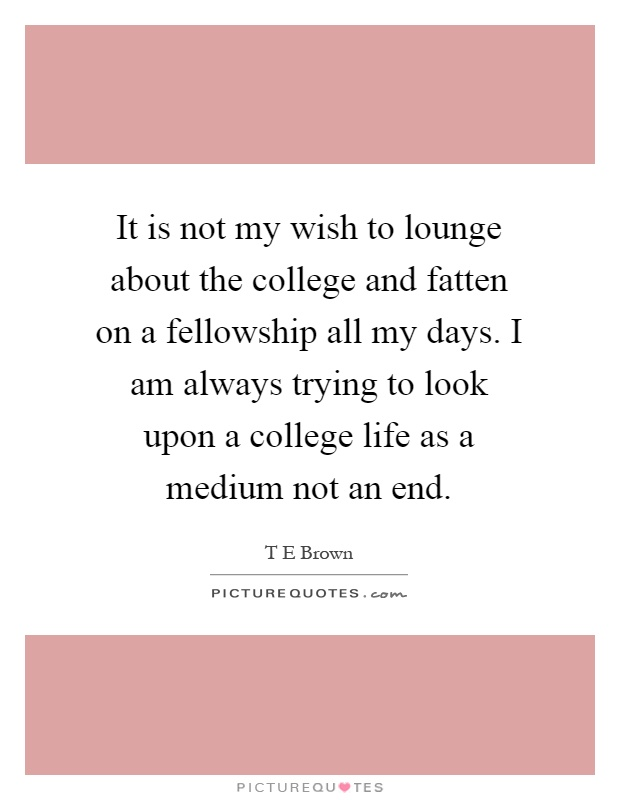 It is not my wish to lounge about the college and fatten on a fellowship all my days. I am always trying to look upon a college life as a medium not an end Picture Quote #1