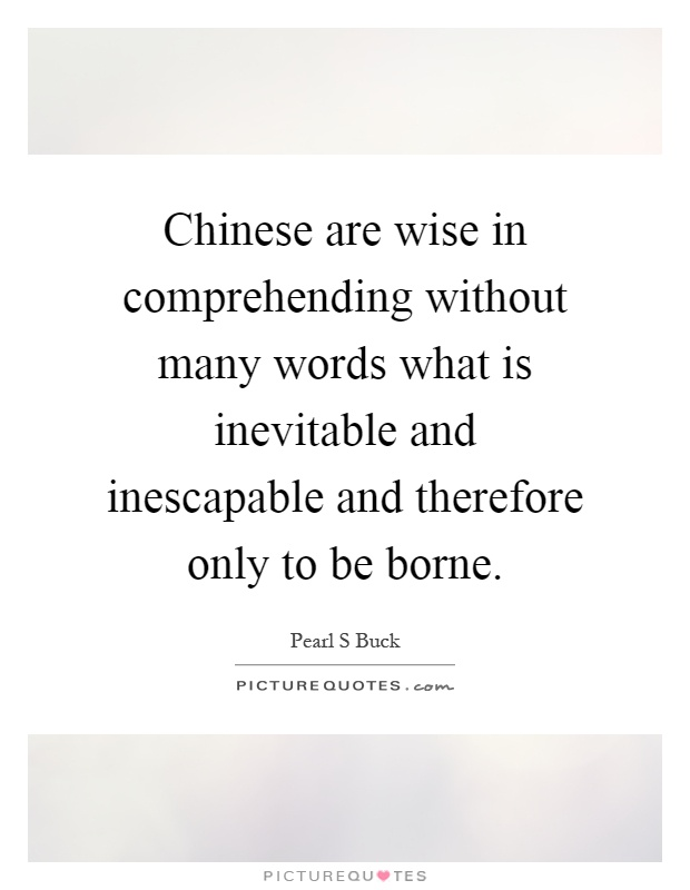 Chinese are wise in comprehending without many words what is inevitable and inescapable and therefore only to be borne Picture Quote #1